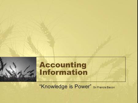 "Accounting Information ""Knowledge is Power"" Sir Francis Bacon."
