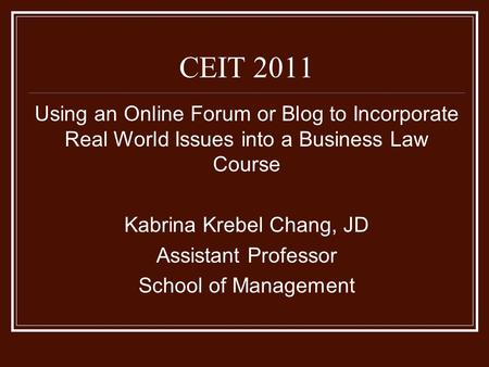 Using an Online Forum or Blog to Incorporate Real World Issues into a Business Law Course Kabrina Krebel Chang, JD Assistant Professor School of Management.