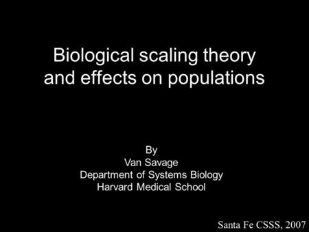Biological scaling theory and effects on populations By Van Savage Department of Systems Biology Harvard Medical School Santa Fe CSSS, 2007.