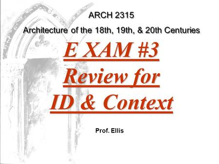 ARCH 2315 Architecture of the 18th, 19th, & 20th Centuries Prof. Ellis E XAM #3 Review for ID & Context.