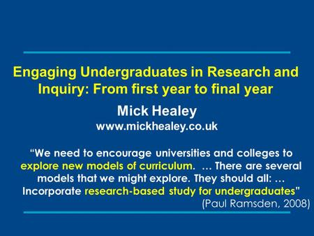 "Engaging Undergraduates in Research and Inquiry: From first year to final year Mick Healey www.mickhealey.co.uk ""We need to encourage universities and."