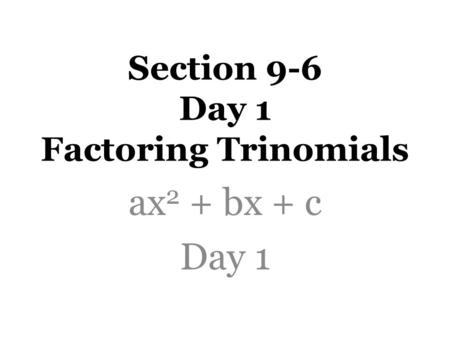 Section 9-6 Day 1 Factoring Trinomials ax 2 + bx + c Day 1.