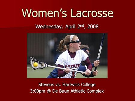 Women's Lacrosse Wednesday, April 2 nd, 2008 Stevens vs. Hartwick College De Baun Athletic Complex.