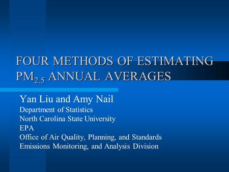 FOUR METHODS OF ESTIMATING PM 2.5 ANNUAL AVERAGES Yan Liu and Amy Nail Department of Statistics North Carolina State University EPA Office of Air Quality,