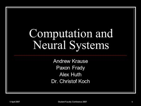 5 April 2007Student Faculty Conference 2007 1 Computation and Neural Systems Andrew Krause Paxon Frady Alex Huth Dr. Christof Koch.