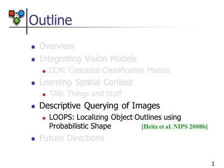 1 Outline Overview Integrating Vision Models CCM: Cascaded Classification Models Learning Spatial Context TAS: Things and Stuff Descriptive Querying of.