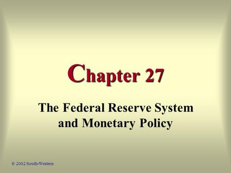 C hapter 27 The Federal Reserve System and Monetary Policy © 2002 South-Western.