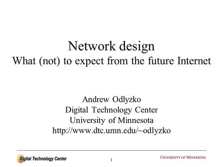 1 Network design What (not) to expect from the future Internet Andrew Odlyzko Digital Technology Center University of Minnesota