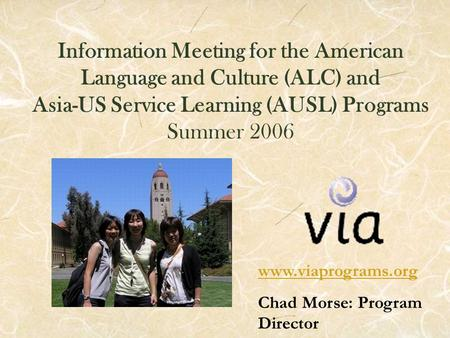 Information Meeting for the American Language and Culture (ALC) and Asia-US Service Learning (AUSL) Programs Summer 2006 www.viaprograms.org Chad Morse:
