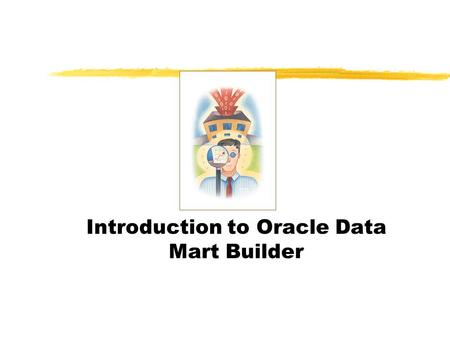 Introduction to Oracle Data Mart Builder. Product Overview z Major components of Oracle Data Mart Suite yDesigner:Data Modeling yBuilder: Data Populating.