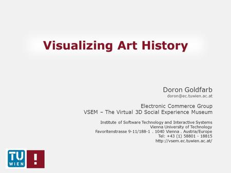 Visualizing Art History Doron Goldfarb Electronic Commerce Group VSEM – The Virtual 3D Social Experience Museum Institute of Software.