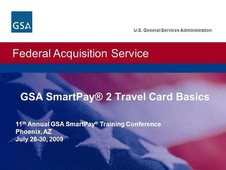 Federal Acquisition Service U.S. General Services Administration GSA SmartPay® 2 Travel Card Basics 11 th Annual GSA SmartPay ® Training Conference Phoenix,