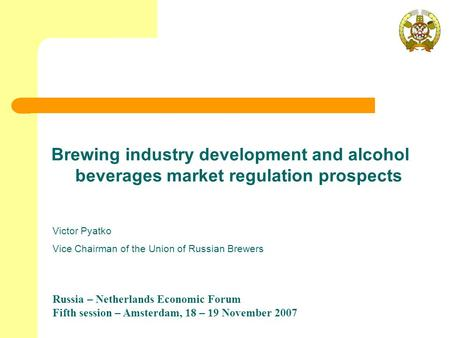 Russia – Netherlands Economic Forum Fifth session – Amsterdam, 18 – 19 November 2007 Brewing industry development and alcohol beverages market regulation.