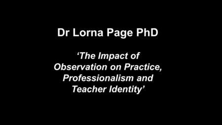Dr Lorna Page PhD 'The Impact of Observation on Practice, Professionalism and Teacher Identity'