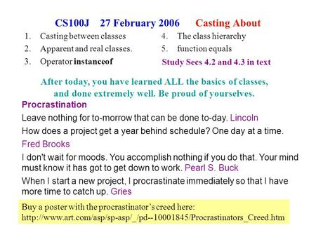 1 CS100J 27 February 2006 Casting About 1.Casting between classes 2.Apparent and real classes. 3.Operator instanceof Procrastination Leave nothing for.