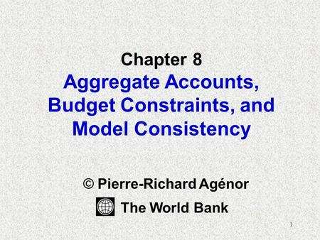 1 Chapter 8 Aggregate <strong>Accounts</strong>, Budget Constraints, and Model Consistency © Pierre-Richard Agénor The World Bank.