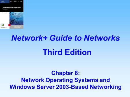 Chapter 8: Network Operating Systems and Windows Server 2003-Based Networking Network+ Guide to Networks Third Edition.
