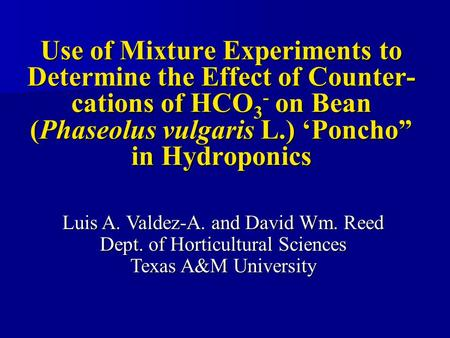 "Use of Mixture Experiments to Determine the Effect of Counter- cations of HCO 3 - on Bean (Phaseolus vulgaris L.) 'Poncho"" in Hydroponics Luis A. Valdez-A."