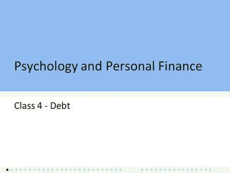 Psychology and Personal Finance Class 4 - Debt. Class 4 Overview Debt Options Debt Behavior Subprime Crisis and Policy Discussion Debt and Entrepreneurship.