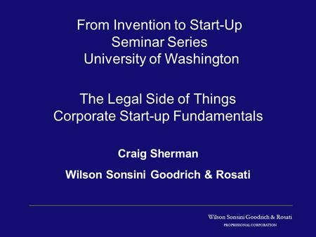 Wilson Sonsini Goodrich & Rosati PROFESSIONAL CORPORATION The Legal Side of Things Corporate Start-up Fundamentals Craig Sherman Wilson Sonsini Goodrich.