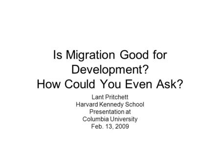 Is Migration Good for Development? How Could You Even Ask? Lant Pritchett Harvard Kennedy School Presentation at Columbia University Feb. 13, 2009.