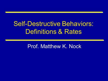 Self-Destructive Behaviors: Definitions & Rates Prof. Matthew K. Nock.