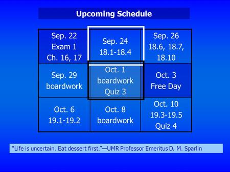 Sep. 22 Exam 1 Ch. 16, 17 Sep. 24 18.1-18.4 Sep. 26 18.6, 18.7, 18.10 Sep. 29 boardwork Oct. 1 boardwork Quiz 3 Oct. 3 Free Day Oct. 6 19.1-19.2 Oct. 8.