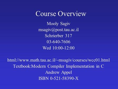 Course Overview Mooly Sagiv Schrierber 317 03-640-7606 Wed 10:00-12:00 html://www.math.tau.ac.il/~msagiv/courses/wcc01.html Textbook:Modern.