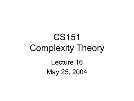 CS151 Complexity Theory Lecture 16 May 25, 2004. CS151 Lecture 162 Outline approximation algorithms Probabilistically Checkable Proofs elements of the.