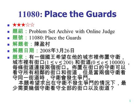 1 11080: Place the Guards ★★★☆☆ 題組: Problem Set Archive with Online Judge 題號: 11080: Place the Guards 解題者:陳盈村 解題日期: 2008 年 3 月 26 日 題意:有一個國王希望在他的城市裡佈置守衛,