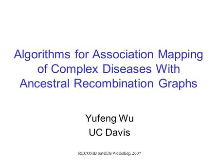 RECOMB Satellite Workshop, 2007 Algorithms for Association Mapping of Complex Diseases With Ancestral Recombination Graphs Yufeng Wu UC Davis.
