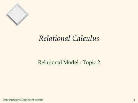Introduction to Database Systems 1 Relational Calculus Relational Model : Topic 2.