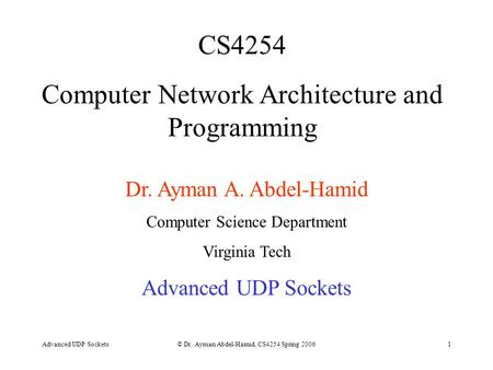 Advanced UDP Sockets© Dr. Ayman Abdel-Hamid, CS4254 Spring 20061 CS4254 Computer Network Architecture and Programming Dr. Ayman A. Abdel-Hamid Computer.