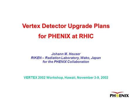 VERTEX 2002 Workshop, Hawaii, November 3-9, 2002 Vertex Detector Upgrade Plans for PHENIX at RHIC Johann M. Heuser RIKEN – Radiation Laboratory, Wako,