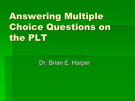 Answering Multiple Choice Questions on the PLT Dr. Brian E. Harper.