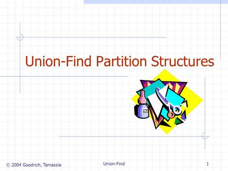© 2004 Goodrich, Tamassia Union-Find1 Union-Find Partition Structures.
