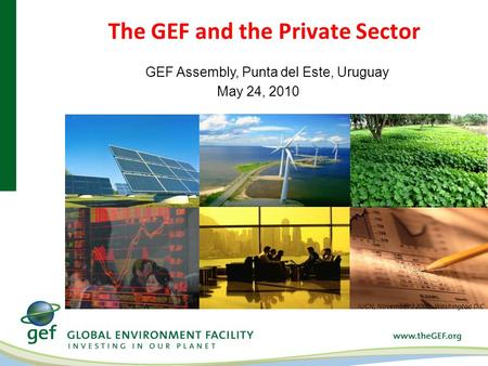 The GEF and the Private Sector IUCN, November 3 2009, Washington D.C GEF Assembly, Punta del Este, Uruguay May 24, 2010.