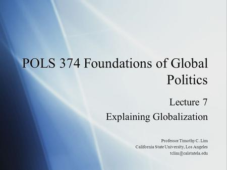 POLS 374 Foundations of Global Politics Lecture 7 Explaining Globalization Professor Timothy C. Lim California State University, Los Angeles