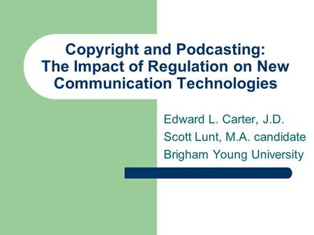 Copyright and Podcasting: The Impact of Regulation on New Communication Technologies Edward L. Carter, J.D. Scott Lunt, M.A. candidate Brigham Young University.