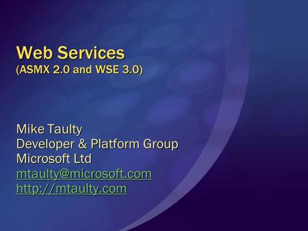 Web Services (ASMX 2.0 and WSE 3.0) Mike Taulty Developer & Platform Group Microsoft Ltd