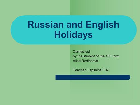 Russian and English Holidays Carried out by the student of the 10 th form Alina Rodionova Teacher: Lapshina T.N.