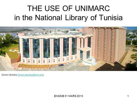 ENSSIB 31 MARS 20101 THE USE OF UNIMARC in the National Library of Tunisia Sihem Ghédira