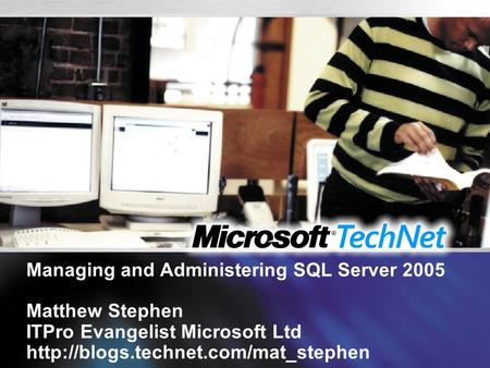 Managing and Administering <strong>SQL</strong> Server 2005 Matthew Stephen ITPro Evangelist Microsoft Ltd