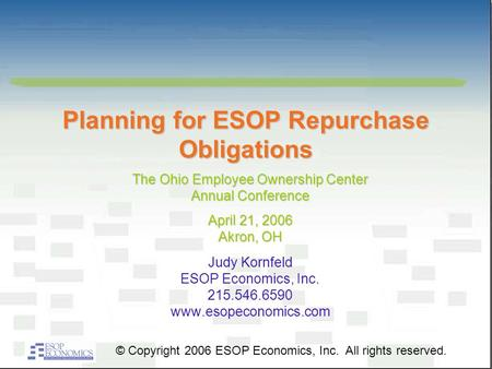 Planning for ESOP Repurchase Obligations Judy Kornfeld ESOP Economics, Inc. 215.546.6590 www.esopeconomics.com © Copyright 2006 ESOP Economics, Inc. All.