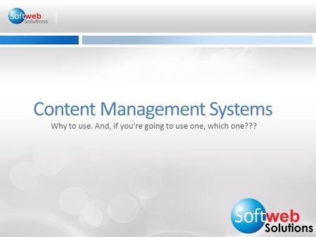 Content Management Systems Why to use. And, if you're going to use one, which one???