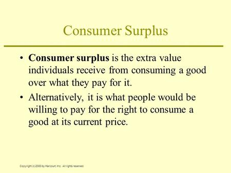 Copyright (c) 2000 by Harcourt, Inc. All rights reserved. Consumer Surplus Consumer surplus is the extra value individuals receive from consuming a good.