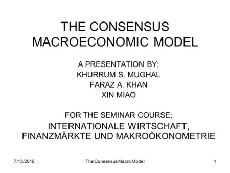7/13/2015The Consensus Macro Model1 THE CONSENSUS MACROECONOMIC MODEL A PRESENTATION BY; KHURRUM S. MUGHAL FARAZ A. KHAN XIN MIAO FOR THE SEMINAR COURSE;