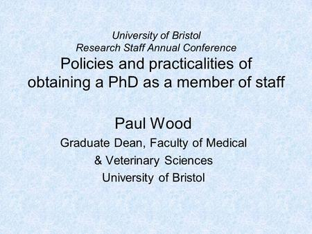 University of Bristol Research Staff Annual Conference Policies and practicalities of obtaining a PhD as a member of staff Paul Wood Graduate Dean, Faculty.