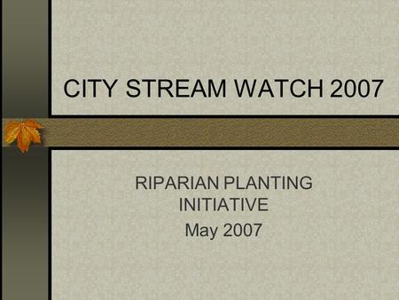 CITY STREAM WATCH 2007 RIPARIAN PLANTING INITIATIVE May 2007.