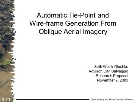 Digital Imaging and Remote Sensing Laboratory Automatic Tie-Point and Wire-frame Generation From Oblique Aerial Imagery Seth Weith-Glushko Advisor: Carl.